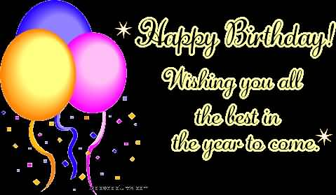 Happy Birthday Wishing You All The Best In The Year To Come Happy Birthday Wish You All The Best In