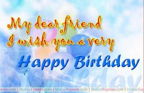 My Dear Friend I Wish You A Very Happy Birthday Nicewishes Happy Birthday My Friend I Wish You All The Best