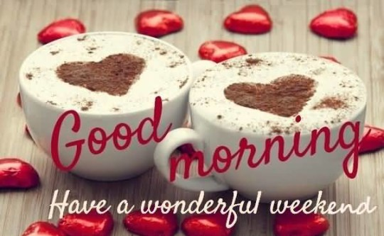 Sweet Good Morning Have A Wonderful Weekend