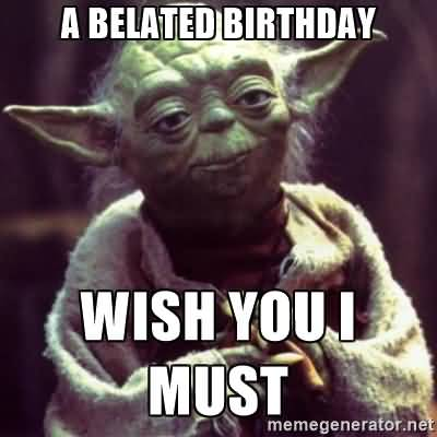 A Belated Birthday Wish You I Must