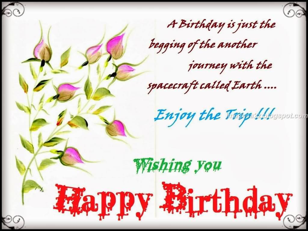 A Birthday Is Just The Begging Of The Another Enjoy The Trip Wishing You Happy Birthday