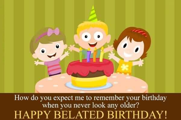 Beautiful How Do You Expect Me To Remember Your Birthday When You Never Look Any Older Happy Belated Birthday Wishes