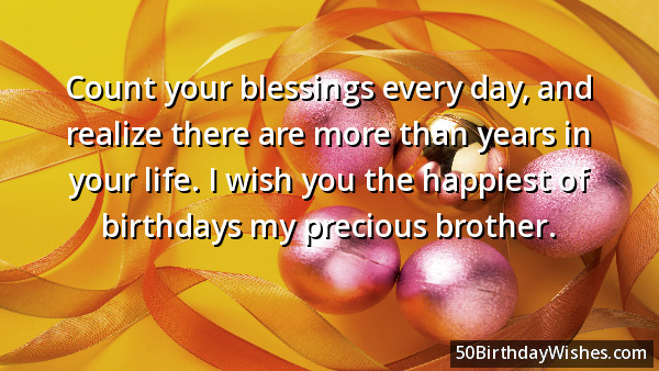 Count Your Blessings Every Day And Realize There Are More Than Years In Your Life I Wish You The Happinest Of Birthdays My Precious Brother