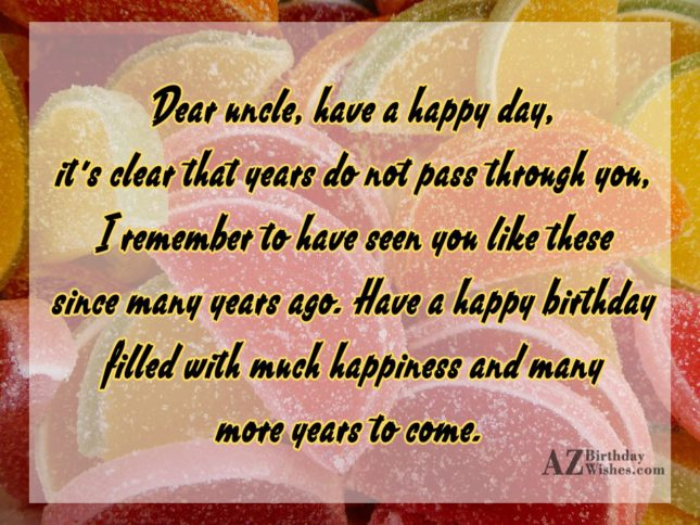 Dear Ucle Have A Happy Day It's Clear That Years Do Not Pass Have A Happy Birthday Filled With Happiness