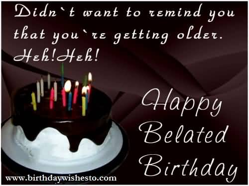 Didn't Want To Remind You That You Are Geeting Older Heh! Heh Happy Belated Birthday