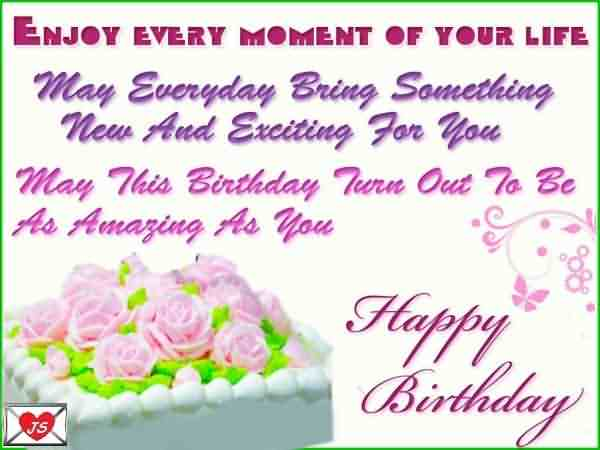 Enjoy Every Moment Of Your Life May everyday Bring sometime Happy Birthday