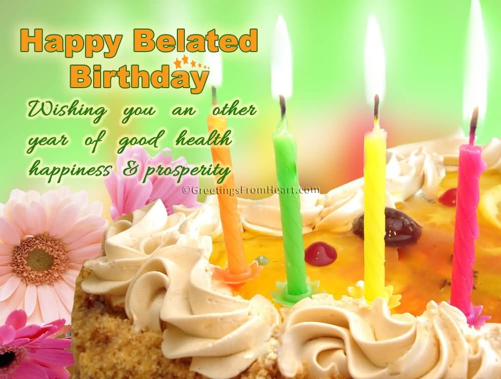 Happy Belated Birthday Wishing You An Other Year Of Good Birthday Wishes For Health And Happiness