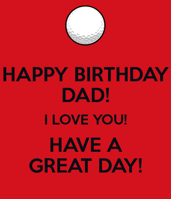 Happy Birthday Dad I Love Have A Great Day