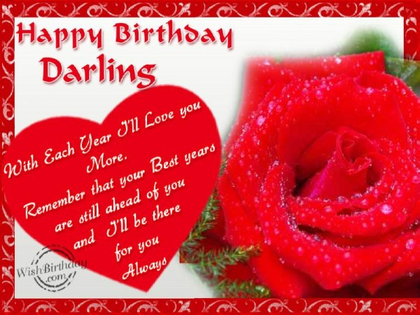 Happy Birthday Darling with Each Year I'll Love You More Remember That Your Best Years