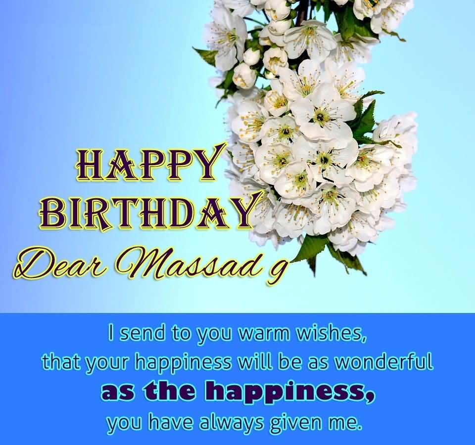Happy Birthday Dear Massad G I Send To You Warm Wishes That Your Happiness Will Be As Wonderful As The Happiness You Have Always Given Me