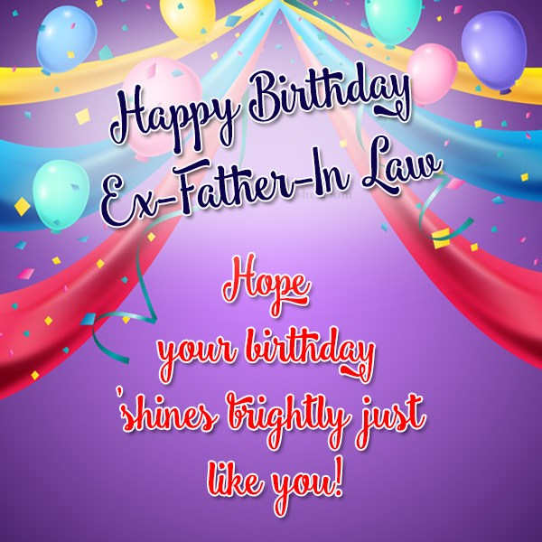 Happy Birthday Ex Father In Law Hope Your Birthday Shines Brightly Just Like You