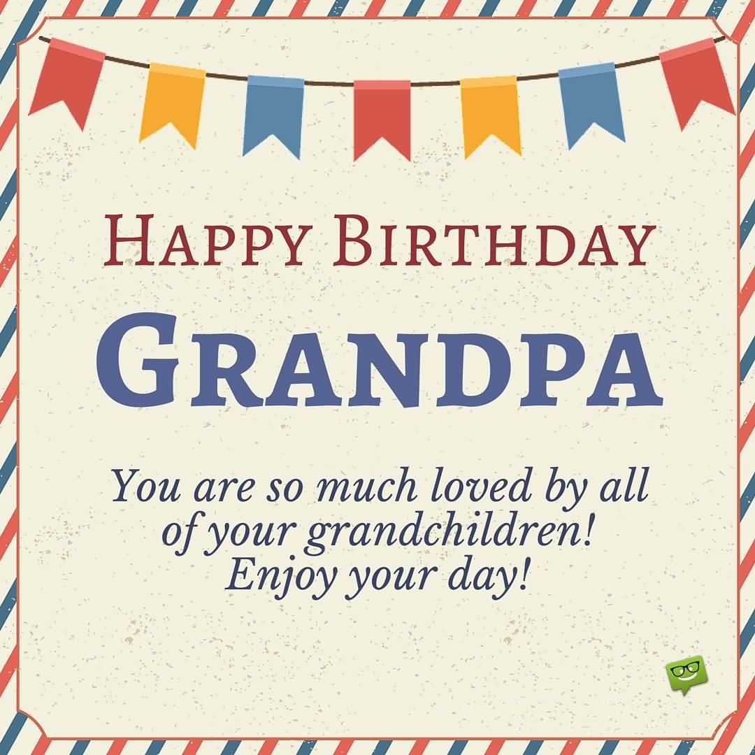 Happy Birthday Grandpa You Are So Much Loved By All Your Grandchildren Enjoy Day