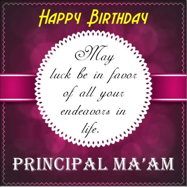Happy Birthday May Luck Be In Favor Of All your Endeauors In Life Principal Ma'am