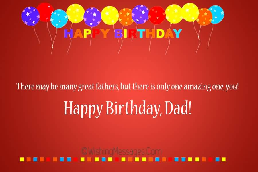 Happy Birthday There May Be Many Great Father But There Is Only One Amazing One You Happy Birthday Dad