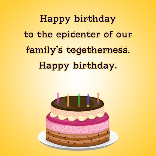 Happy Birthday To The Epicenter Of Our family Togetherness Happy Birthday