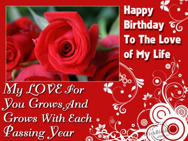 Happy Birthday To The Love Of My Life My Love For You Grows And Grows With Each Passing Year