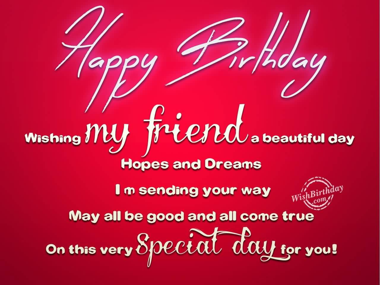 Happy Birthday Wishing My friend A Beautiful Day Hopes And Dream I M Sending You Way
