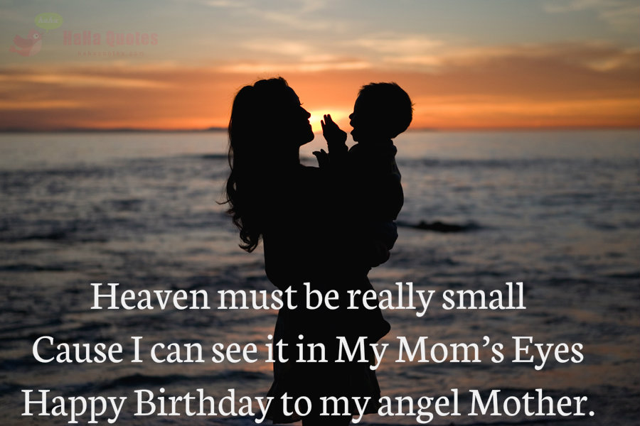 Heaven Must Be Really Small Cause I Can See It In My Mom S Eyes Happy Birthday To My Angel Mother Nice Wishes