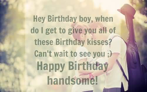 Hey Birthday Boy When Do I Get To Give You All Of These Birthday Kisses Happy Birthday Handsome