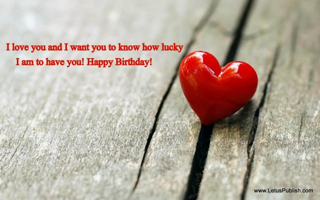 I Love You And I Want You To Know How Lucky I Am To Have Happy Birthday