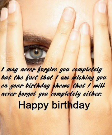 I May Never Forgive You completely But The fact That I Am Wishing You Happy Birthday