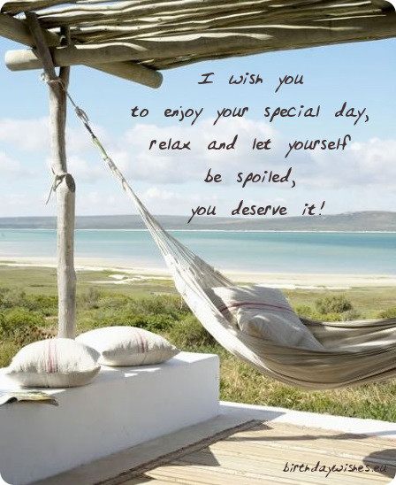 I Wish You To Enjoy Your Special Day Relax And Let Yourself Be Spoiled You Deserve It