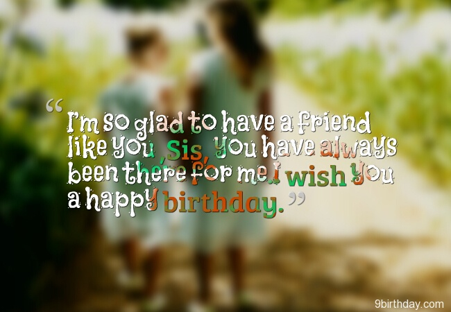 I'm So Glad To Have A Friend Like You Sis You Have Always Been There For Me I Wish You A Happy Birthday