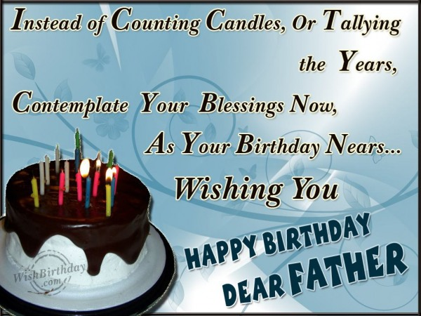 Instead Of Counting Candle Or Tallying The Year Happy Birthday Dear Father