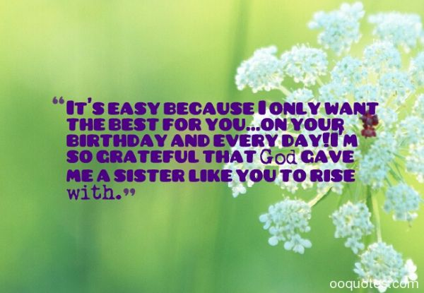 It's Easy Because I Only Want The Best For You On Your Birthday And Every Day God Gave Me Sister Like You To Rise With