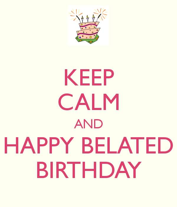 Keeep Calm And Happy Belated Birthday