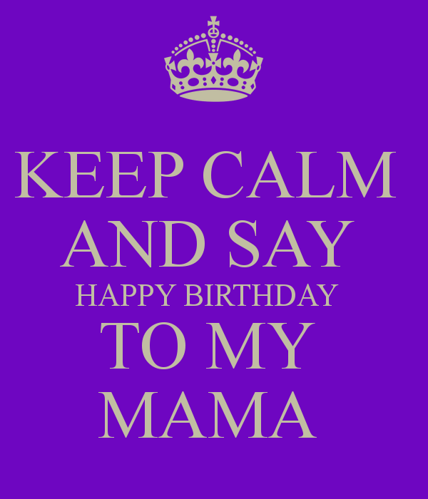 Keep Calm And Say Happy Birthday To My Mama