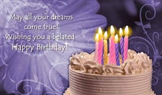 May All You Dreams Come True Wishing You A Belated Happy Birthday