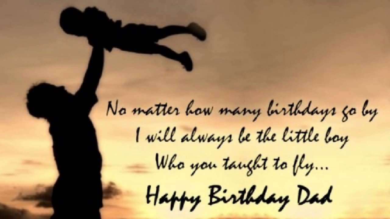 No Matter How Many Birthday Go By I Will Always Be The Little Boy Happy Birthday Dad