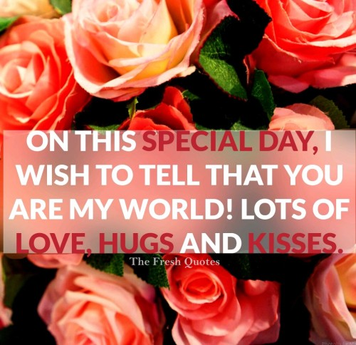 On This Special Day Wish To Tell That You Are My World Lots Of Love Hugs And Kidsses