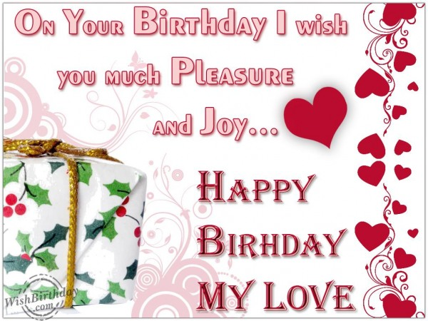 On Your Birtdhay I Wish You Much Pleasure And Joy Happy Birthay My Love