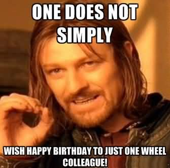 One Does Not Simply Wish Happy Birthday To Just One Wheel Colleague