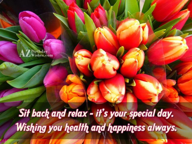 Sit Back And Relax It's Your Special Day Wishing You Health And Happiness Always