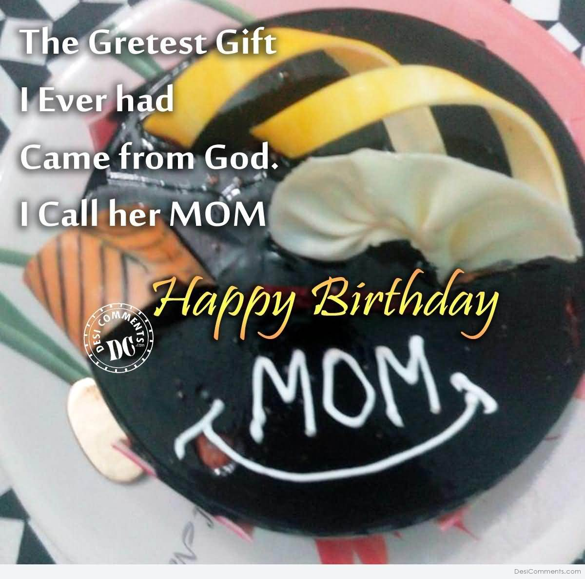 The Greatest Gift I Ever Had Came From God I Call Her Mom Happy Birthday Mom
