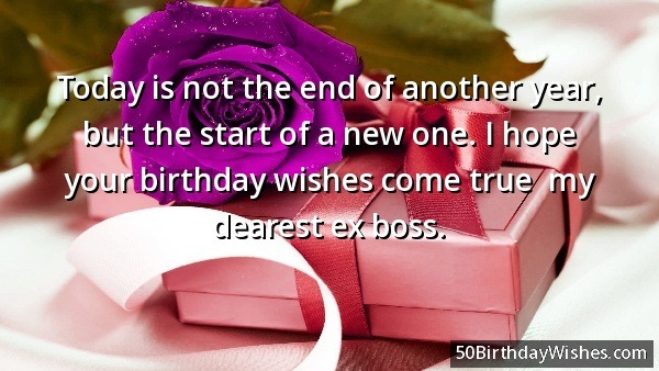 Today Is Not The End Of Another Year I Hope Your Birthday Wishes Come True My Clearest Ex Boss