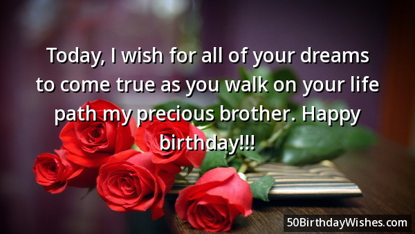 Today Is Wish For All Of Your Dreams To Come True As You Walk On Your Life Path My Precious Brother Happy Birthday