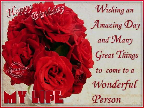 Wishing An Amazing Day And Many Great Things To Come To A Wonderful Person Happy Birtdhay My Life