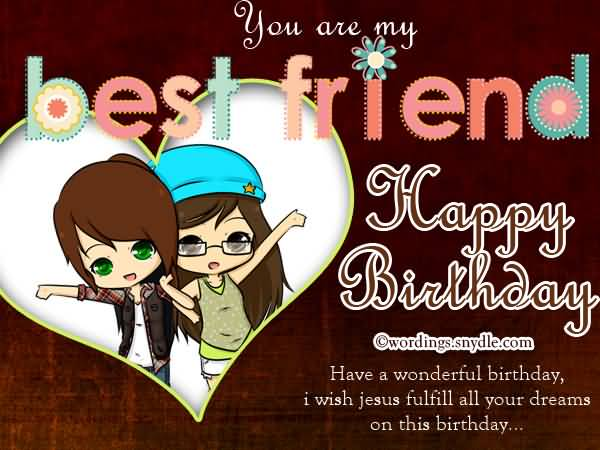 You Are My Best Friend Happy Birthday Have A Wonderful Birtdhay I Wish Jesus Fulfill All your Dreams On This Birtdhay