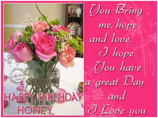You Bring Me Hope And Love I Hope You Have A Great Day An I Love You Happy Birthdya Honey