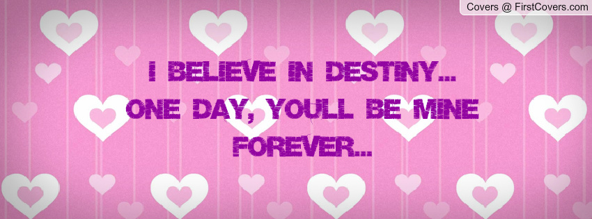 I Believe In Destiny One Day Youll Be Mine Forever