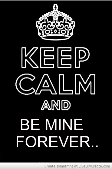 Keep Calm And Be Mine Forever