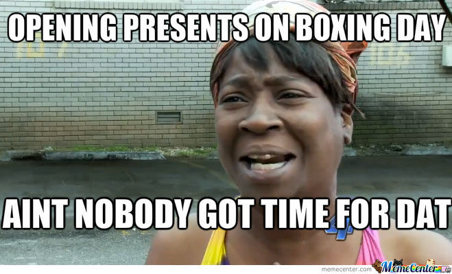 Opening Presents On Boxing Day Aint Nobody Got Time For Dat Funny Meme