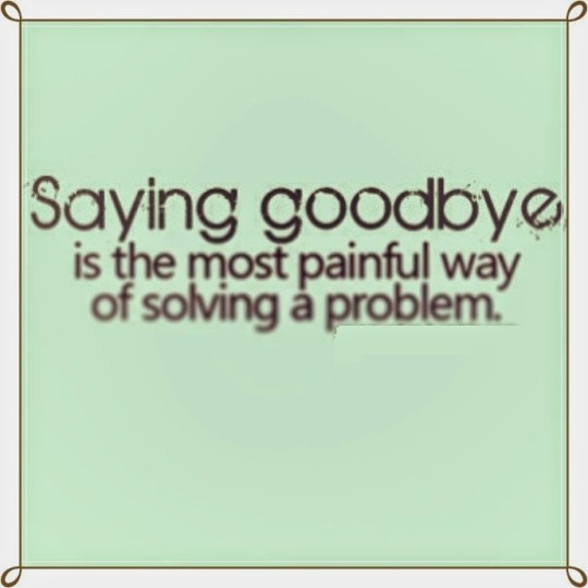 Saying Goodbye Is The Most Painful Way Of Solving A Problem Image