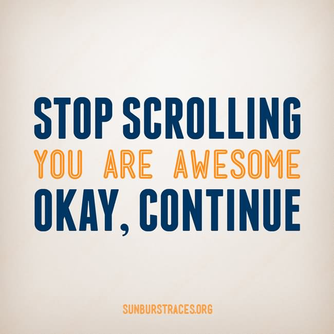 Stop Scrolling You Are Awesome Okay Continue