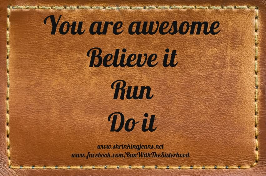 You Are Awesome Believe It Run Do It