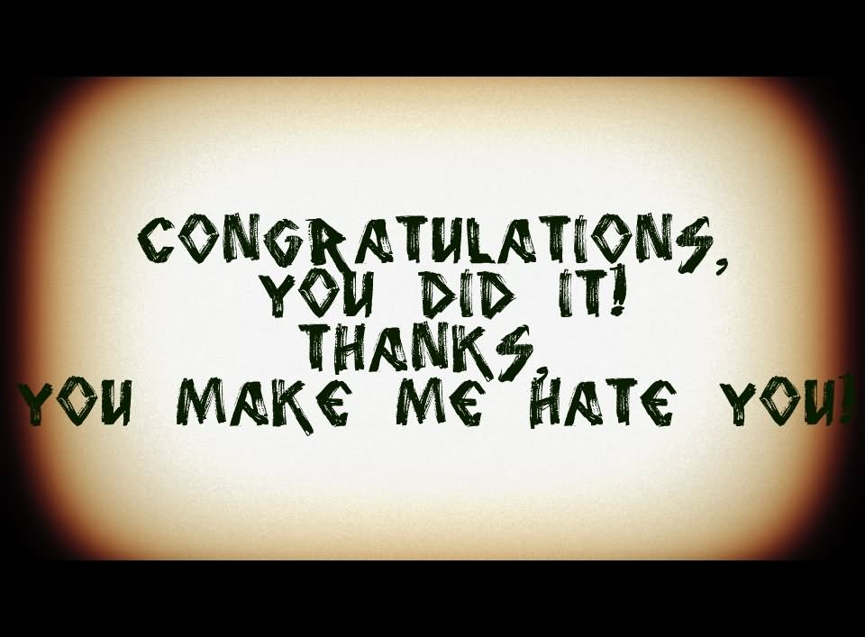 Congratulations You Did It Thanks You Make Me Hate You Message Image